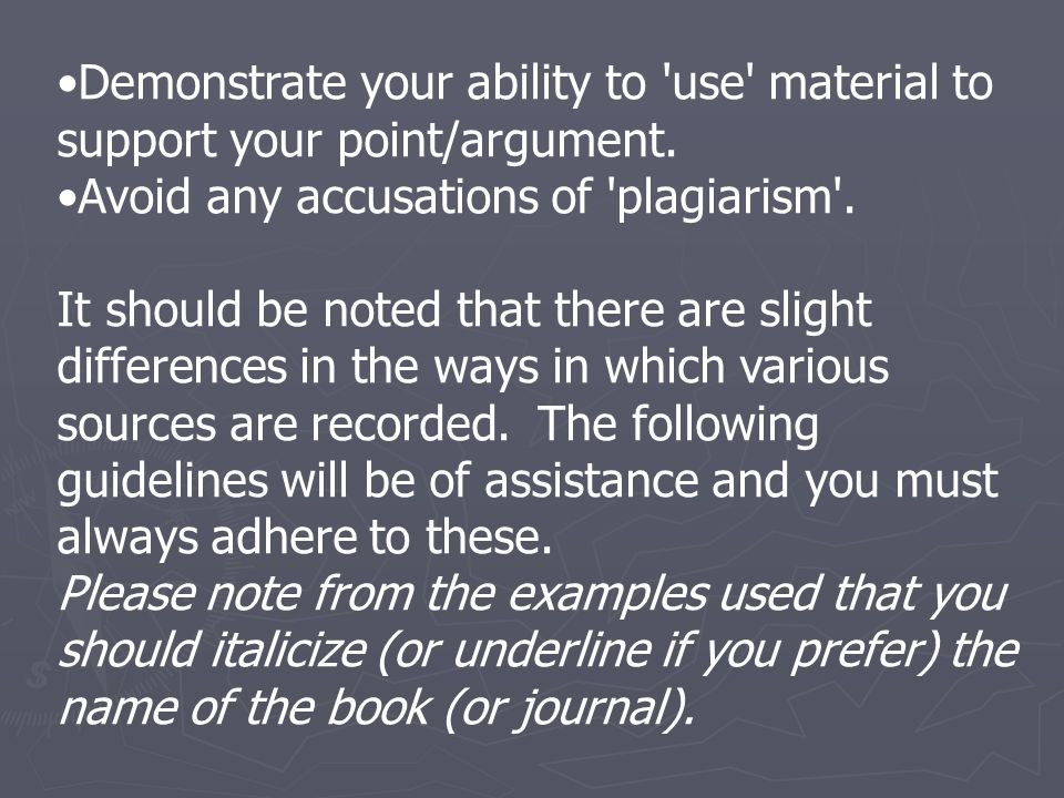 Demonstrate your ability to 'use' material to support your point/argument. Avoid any accusations of 'plagiarism'. It should be noted that there are sl