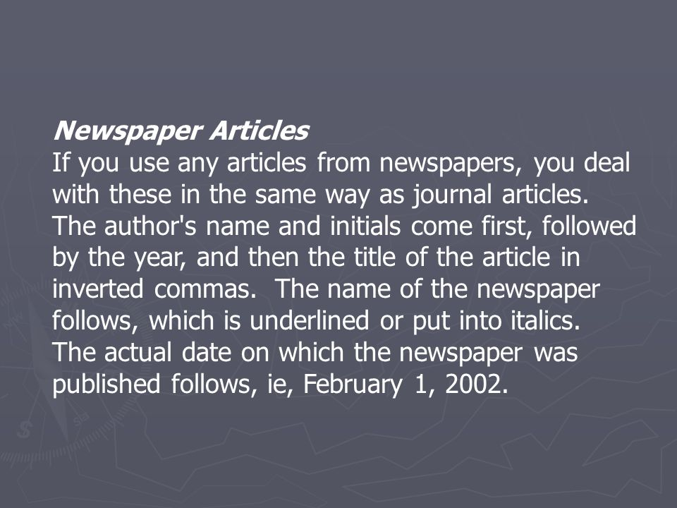 Newspaper Articles If you use any articles from newspapers, you deal with these in the same way as journal articles. The author's name and initials co