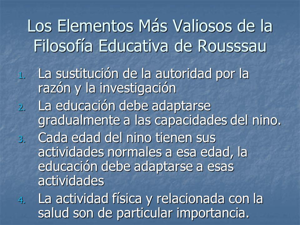 Los Elementos Más Valiosos de la Filosofía Educativa de Rousssau 1. La sustitución de la autoridad por la razón y la investigación 2. La educación deb