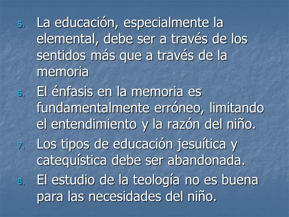 5. La educación, especialmente la elemental, debe ser a través de los sentidos más que a través de la memoria 6. El énfasis en la memoria es fundament
