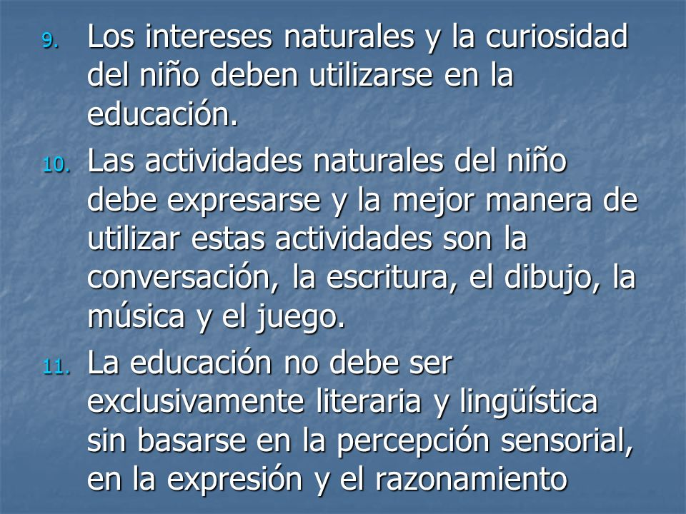 9. Los intereses naturales y la curiosidad del niño deben utilizarse en la educación. 10. Las actividades naturales del niño debe expresarse y la mejo