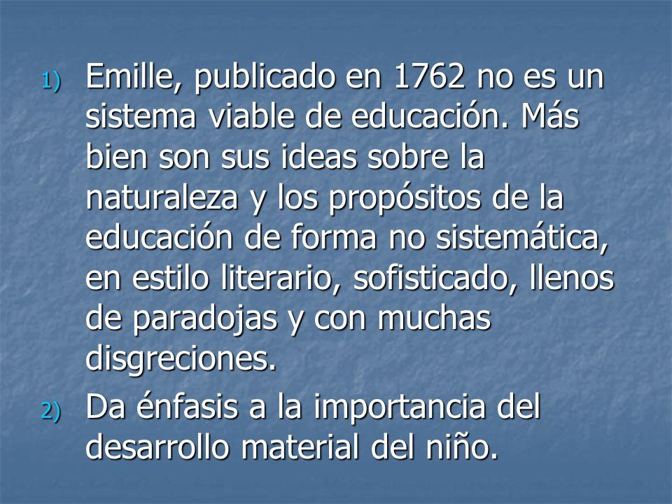 1) Emille, publicado en 1762 no es un sistema viable de educación. Más bien son sus ideas sobre la naturaleza y los propósitos de la educación de form