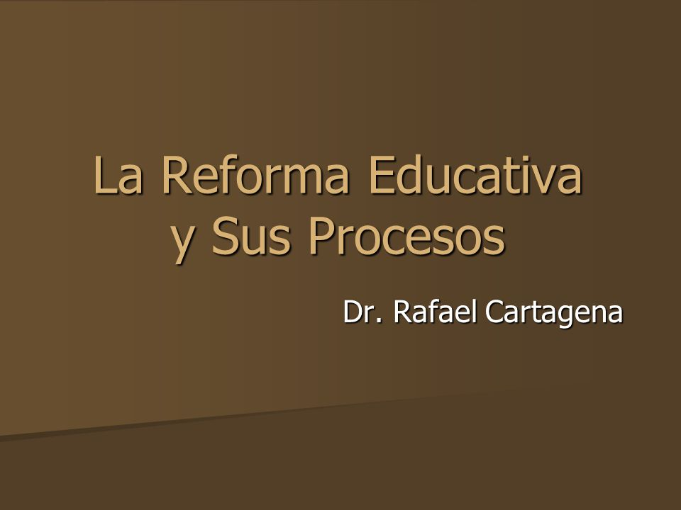 La Reforma Educativa y Sus Procesos Dr. Rafael Cartagena