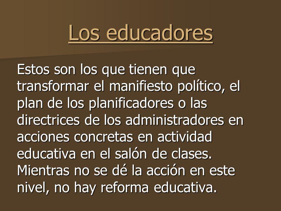 Los educadores Estos son los que tienen que transformar el manifiesto político, el plan de los planificadores o las directrices de los administradores en acciones concretas en actividad educativa en el salón de clases.