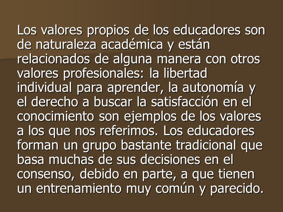 Los valores propios de los educadores son de naturaleza académica y están relacionados de alguna manera con otros valores profesionales: la libertad individual para aprender, la autonomía y el derecho a buscar la satisfacción en el conocimiento son ejemplos de los valores a los que nos referimos.