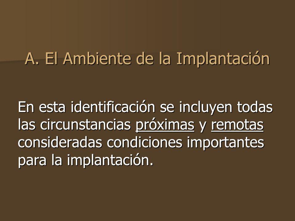 A. El Ambiente de la Implantación En esta identificación se incluyen todas las circunstancias próximas y remotas consideradas condiciones importantes