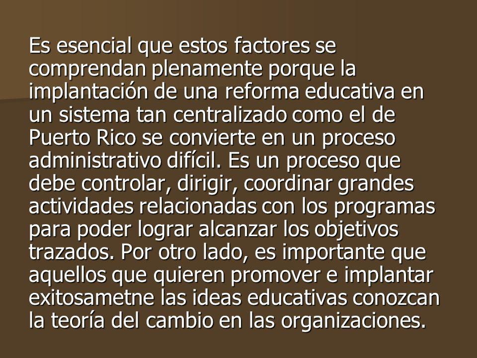 Es esencial que estos factores se comprendan plenamente porque la implantación de una reforma educativa en un sistema tan centralizado como el de Puerto Rico se convierte en un proceso administrativo difícil.