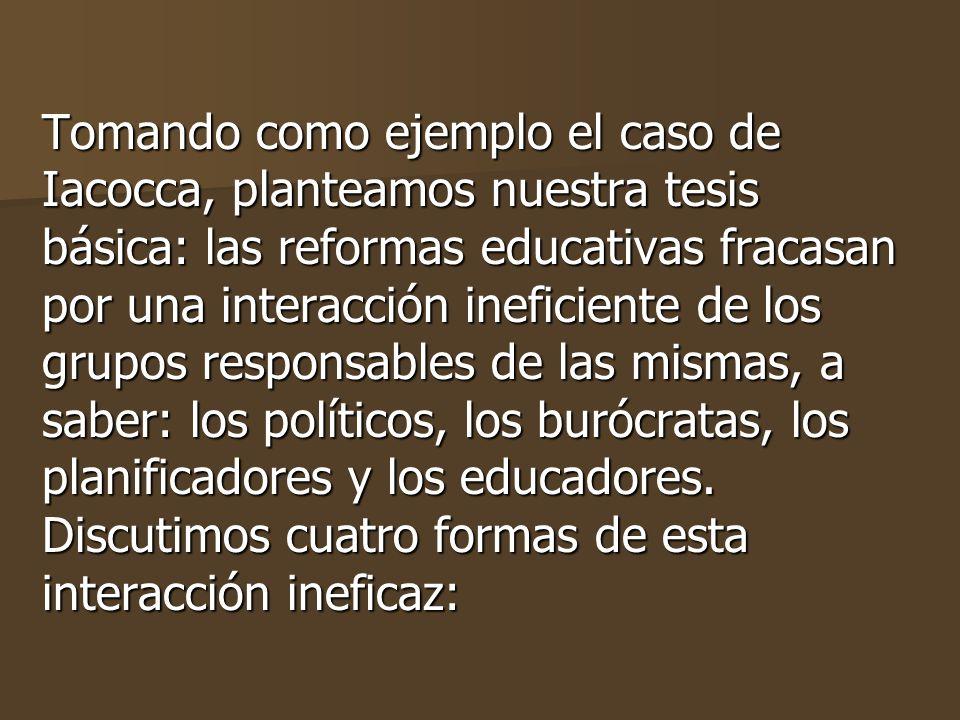 Tomando como ejemplo el caso de Iacocca, planteamos nuestra tesis básica: las reformas educativas fracasan por una interacción ineficiente de los grupos responsables de las mismas, a saber: los políticos, los burócratas, los planificadores y los educadores.