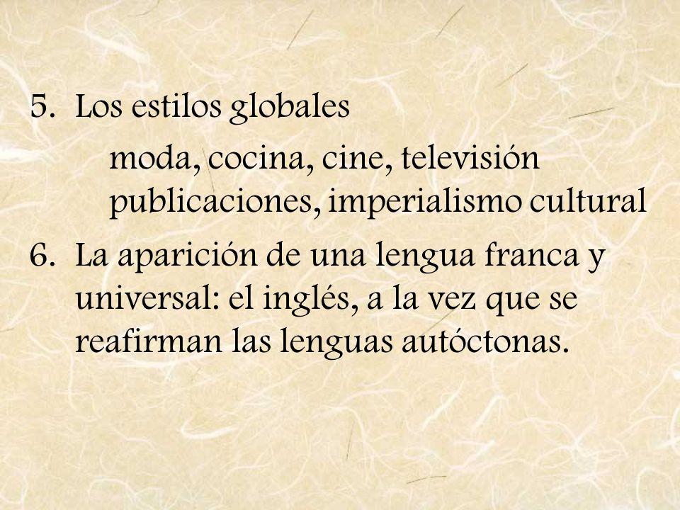 5.Los estilos globales moda, cocina, cine, televisión publicaciones, imperialismo cultural 6.La aparición de una lengua franca y universal: el inglés,