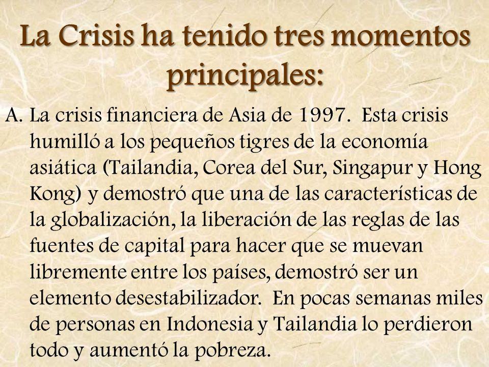La Crisis ha tenido tres momentos principales: A.La crisis financiera de Asia de 1997. Esta crisis humilló a los pequeños tigres de la economía asiáti