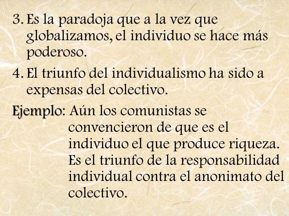3.Es la paradoja que a la vez que globalizamos, el individuo se hace más poderoso. 4.El triunfo del individualismo ha sido a expensas del colectivo. E