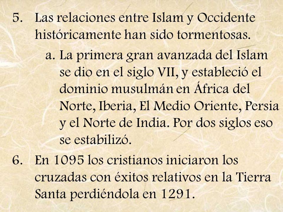 5.Las relaciones entre Islam y Occidente históricamente han sido tormentosas. a.La primera gran avanzada del Islam se dio en el siglo VII, y estableci