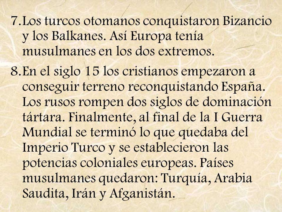 7.Los turcos otomanos conquistaron Bizancio y los Balkanes. Así Europa tenía musulmanes en los dos extremos. 8.En el siglo 15 los cristianos empezaron