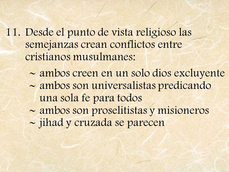 11.Desde el punto de vista religioso las semejanzas crean conflictos entre cristianos musulmanes: ambos creen en un solo dios excluyente ambos son uni
