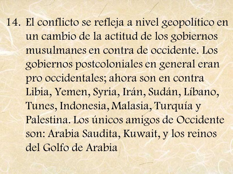 14.El conflicto se refleja a nivel geopolítico en un cambio de la actitud de los gobiernos musulmanes en contra de occidente. Los gobiernos postcoloni