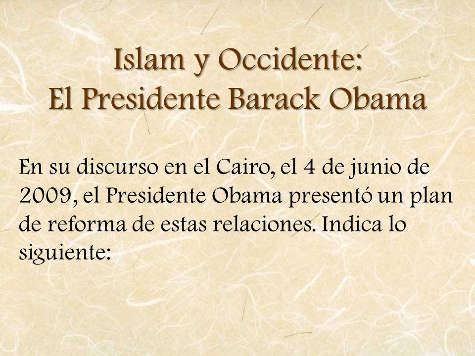 Islam y Occidente: El Presidente Barack Obama En su discurso en el Cairo, el 4 de junio de 2009, el Presidente Obama presentó un plan de reforma de es
