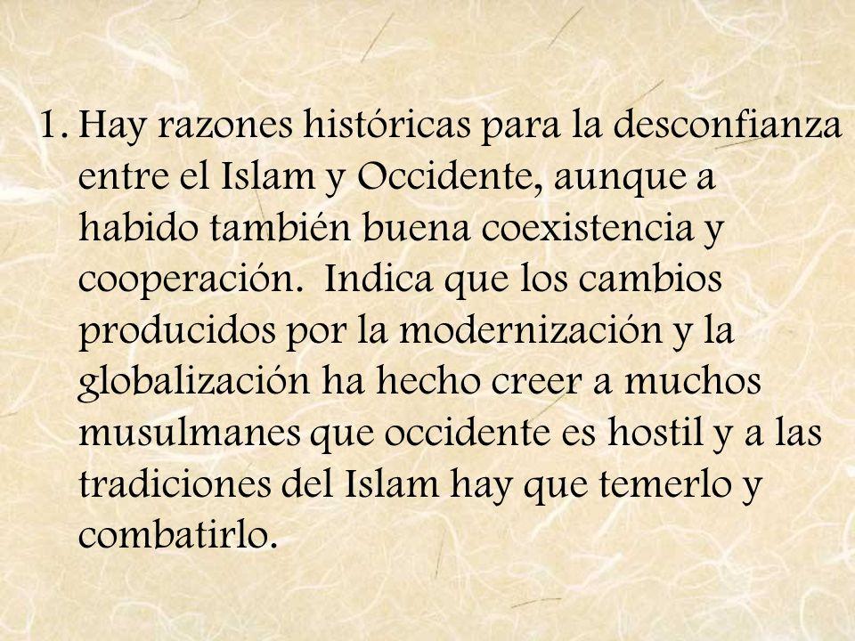 1.Hay razones históricas para la desconfianza entre el Islam y Occidente, aunque a habido también buena coexistencia y cooperación. Indica que los cam