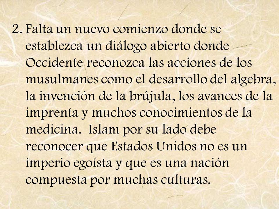 2.Falta un nuevo comienzo donde se establezca un diálogo abierto donde Occidente reconozca las acciones de los musulmanes como el desarrollo del algeb