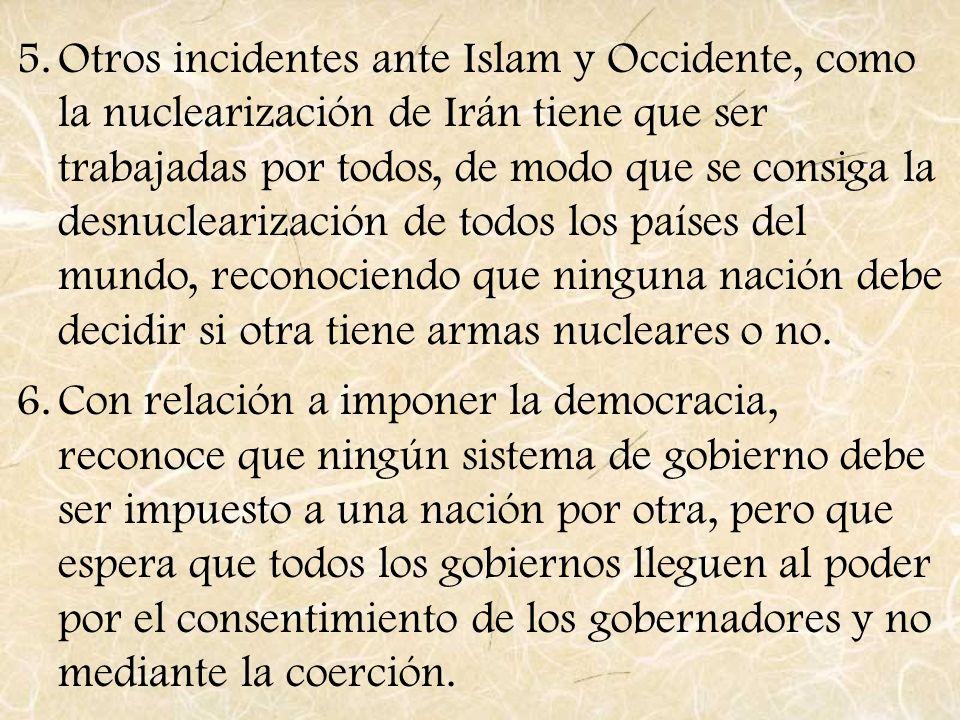 5.Otros incidentes ante Islam y Occidente, como la nuclearización de Irán tiene que ser trabajadas por todos, de modo que se consiga la desnuclearizac