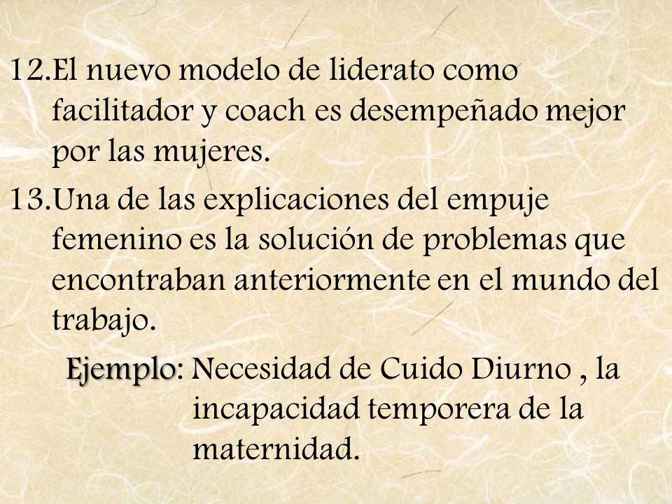 12.El nuevo modelo de liderato como facilitador y coach es desempeñado mejor por las mujeres. 13.Una de las explicaciones del empuje femenino es la so