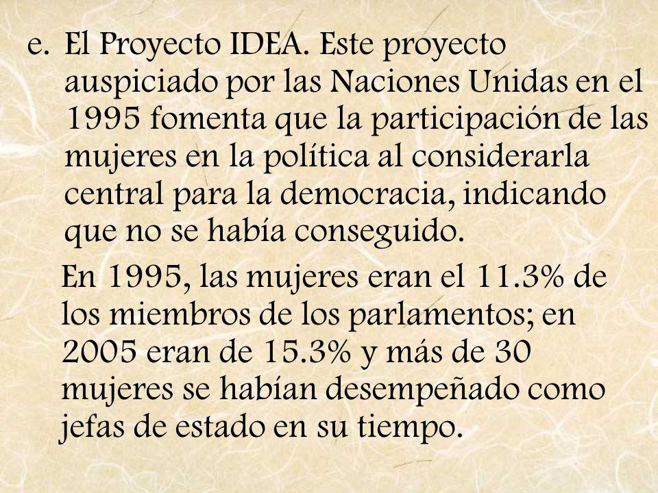 e.El Proyecto IDEA. Este proyecto auspiciado por las Naciones Unidas en el 1995 fomenta que la participación de las mujeres en la política al consider