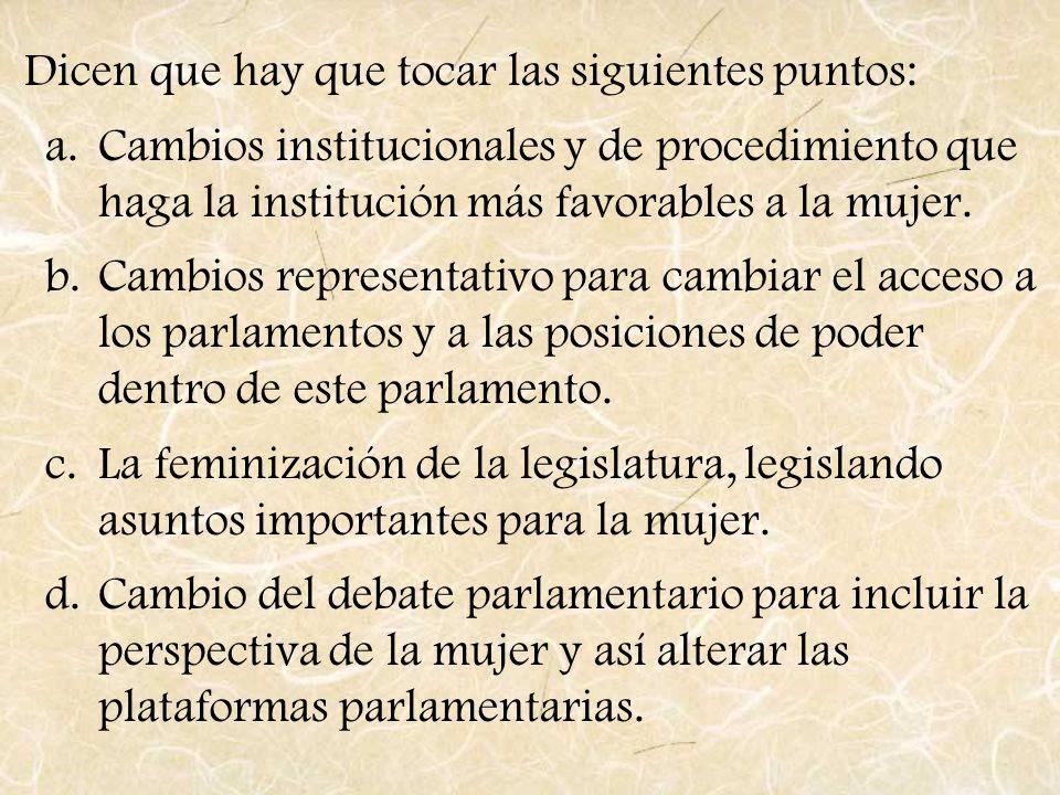 Dicen que hay que tocar las siguientes puntos: a.Cambios institucionales y de procedimiento que haga la institución más favorables a la mujer. b.Cambi