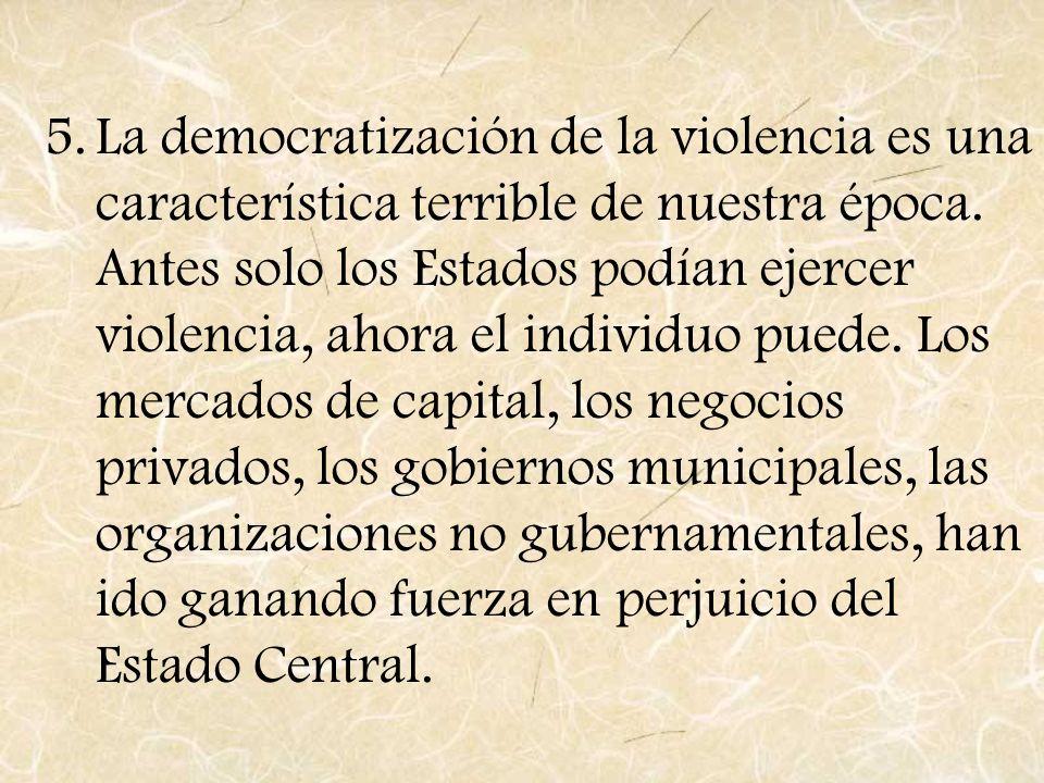 5.La democratización de la violencia es una característica terrible de nuestra época. Antes solo los Estados podían ejercer violencia, ahora el indivi