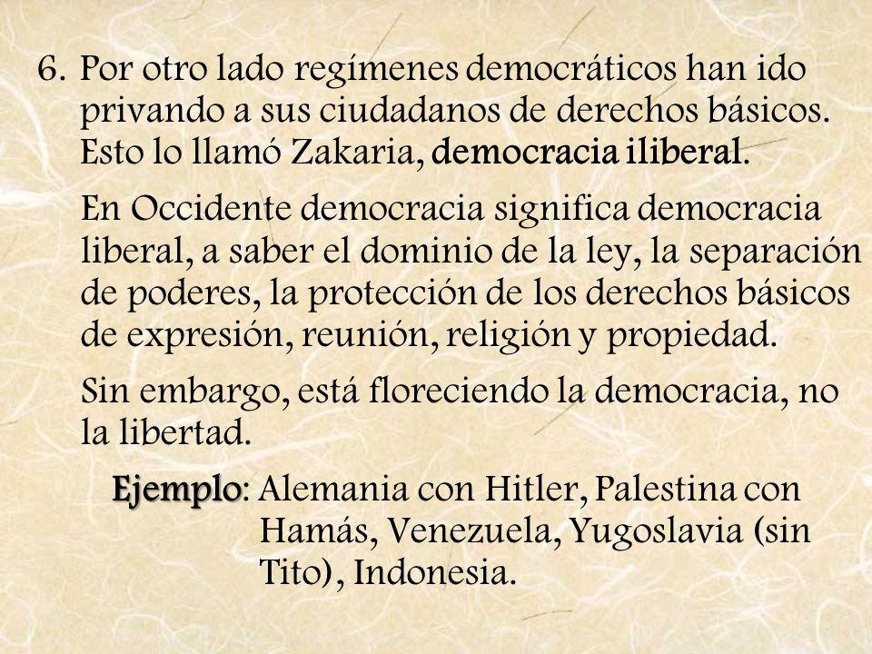 6.Por otro lado regímenes democráticos han ido privando a sus ciudadanos de derechos básicos. Esto lo llamó Zakaria, democracia iliberal. En Occidente