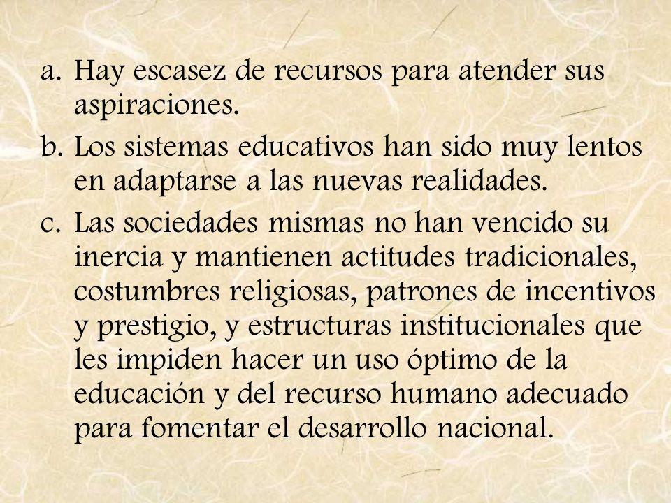 a.Hay escasez de recursos para atender sus aspiraciones. b.Los sistemas educativos han sido muy lentos en adaptarse a las nuevas realidades. c.Las soc