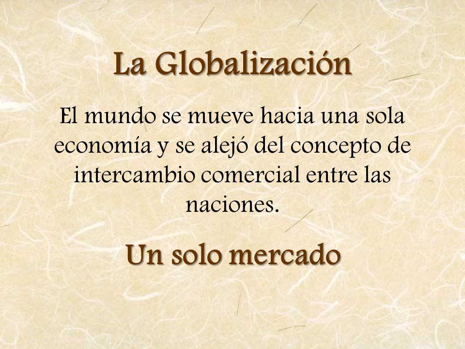La Globalización El mundo se mueve hacia una sola economía y se alejó del concepto de intercambio comercial entre las naciones. Un solo mercado