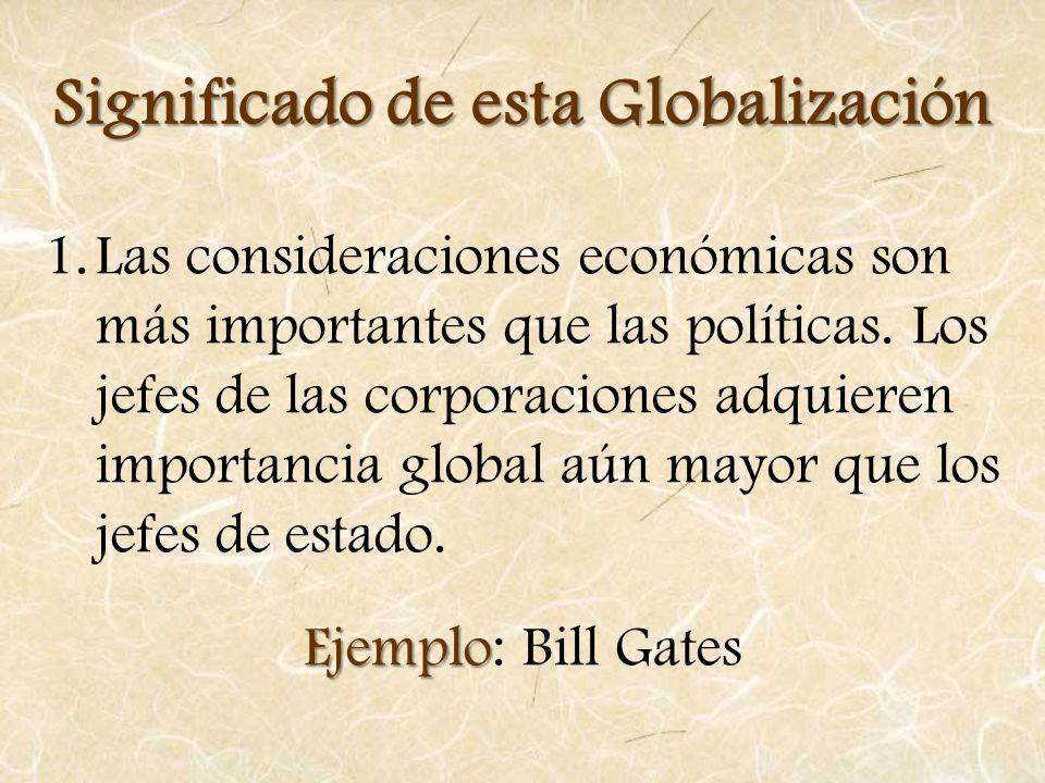 Significado de esta Globalización 1.Las consideraciones económicas son más importantes que las políticas. Los jefes de las corporaciones adquieren imp
