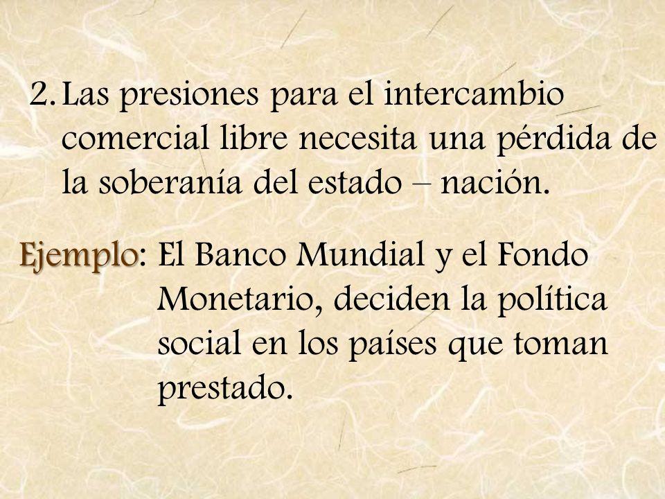 2.Las presiones para el intercambio comercial libre necesita una pérdida de la soberanía del estado – nación. Ejemplo Ejemplo: El Banco Mundial y el F