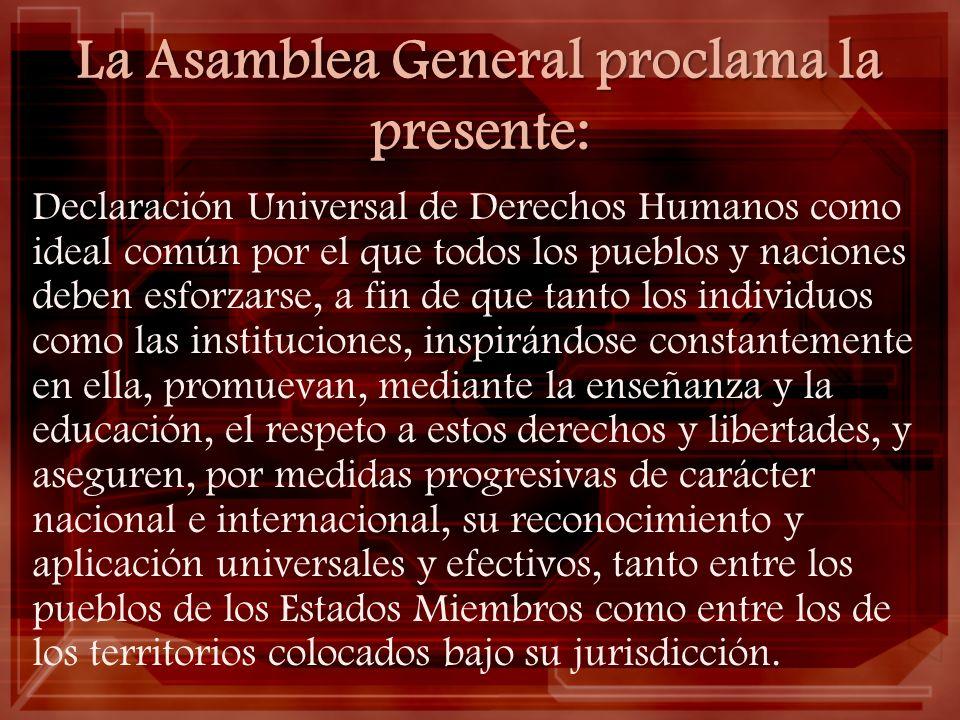 La Asamblea General proclama la presente: Declaración Universal de Derechos Humanos como ideal común por el que todos los pueblos y naciones deben esf