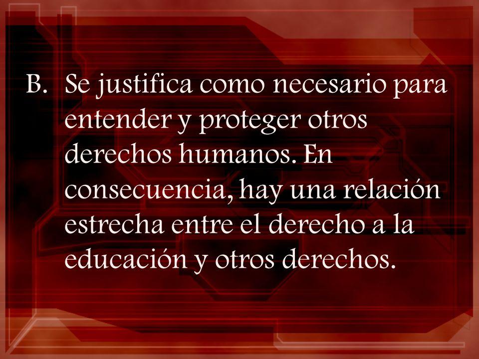 B.Se justifica como necesario para entender y proteger otros derechos humanos. En consecuencia, hay una relación estrecha entre el derecho a la educac