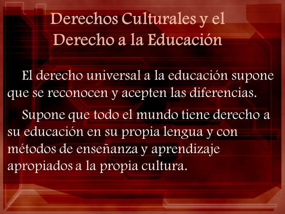Derechos Culturales y el Derecho a la Educación El derecho universal a la educación supone que se reconocen y acepten las diferencias. Supone que todo