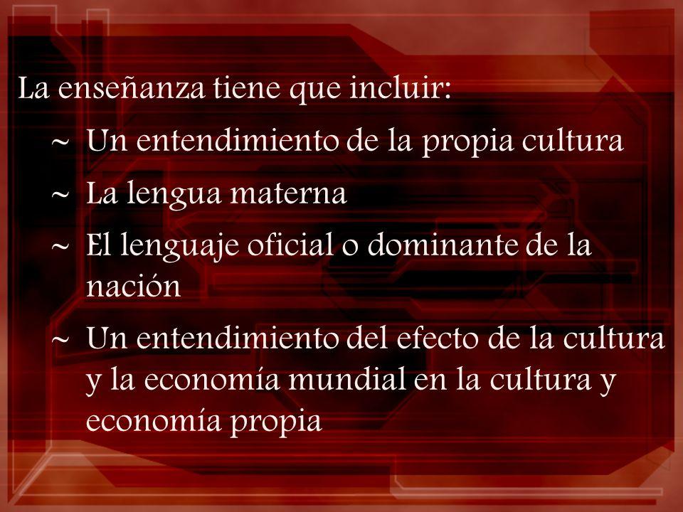 La enseñanza tiene que incluir: Un entendimiento de la propia cultura La lengua materna El lenguaje oficial o dominante de la nación Un entendimiento