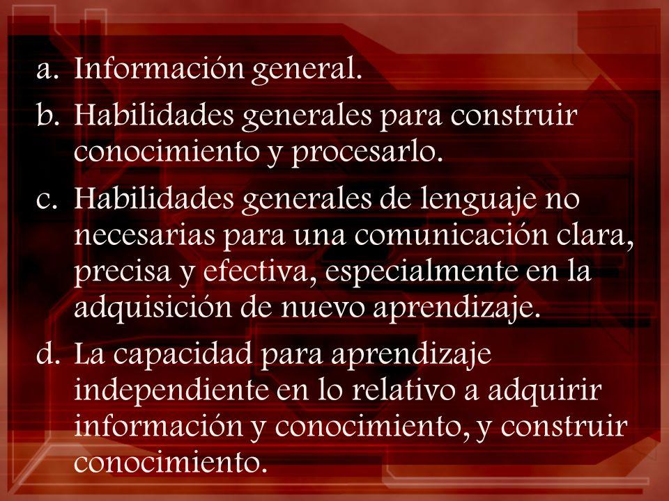 a.Información general. b.Habilidades generales para construir conocimiento y procesarlo. c.Habilidades generales de lenguaje no necesarias para una co
