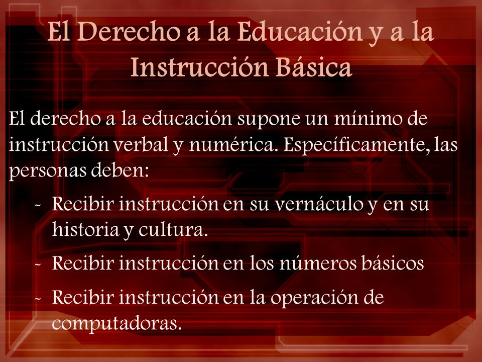 El Derecho a la Educación y a la Instrucción Básica El derecho a la educación supone un mínimo de instrucción verbal y numérica. Específicamente, las