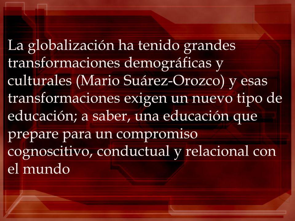 La globalización ha tenido grandes transformaciones demográficas y culturales (Mario Suárez-Orozco) y esas transformaciones exigen un nuevo tipo de ed