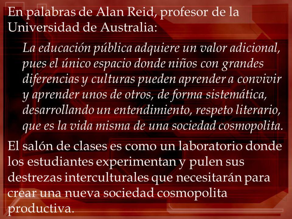 En palabras de Alan Reid, profesor de la Universidad de Australia: La educación pública adquiere un valor adicional, pues el único espacio donde niños