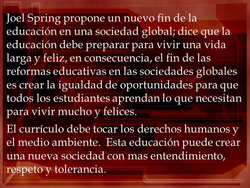 Joel Spring propone un nuevo fin de la educación en una sociedad global; dice que la educación debe preparar para vivir una vida larga y feliz, en con