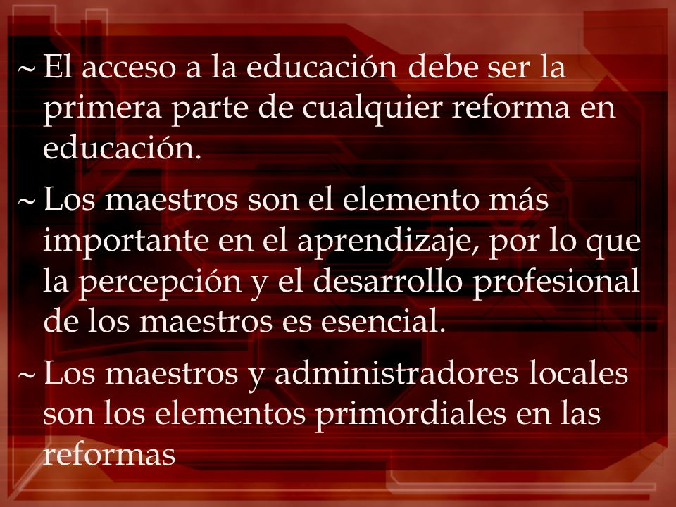 El acceso a la educación debe ser la primera parte de cualquier reforma en educación. Los maestros son el elemento más importante en el aprendizaje, p