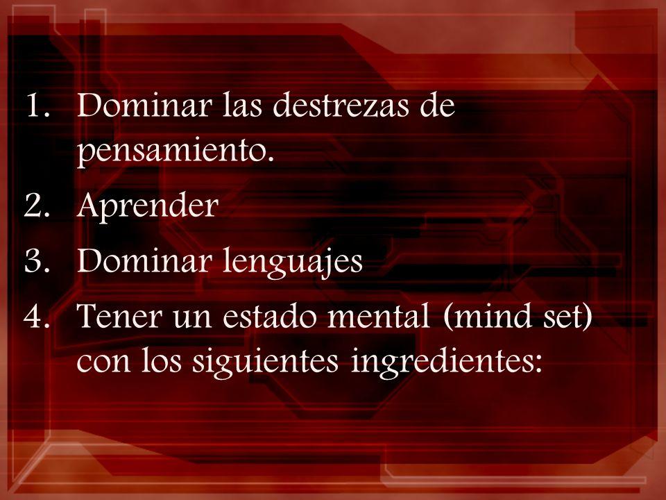 1.Dominar las destrezas de pensamiento. 2.Aprender 3.Dominar lenguajes 4.Tener un estado mental (mind set) con los siguientes ingredientes: