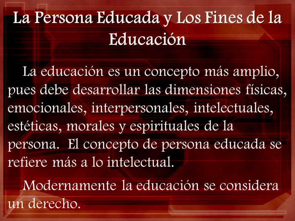 La Persona Educada y Los Fines de la Educación La educación es un concepto más amplio, pues debe desarrollar las dimensiones físicas, emocionales, int
