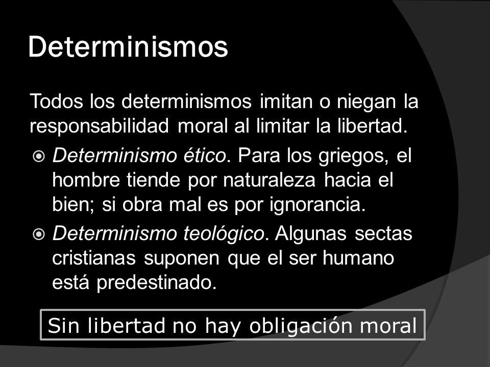 Determinismos Todos los determinismos imitan o niegan la responsabilidad moral al limitar la libertad. Determinismo ético. Para los griegos, el hombre