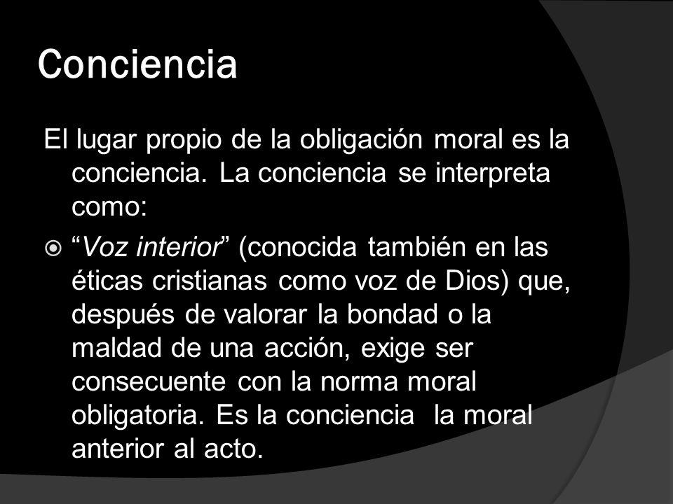 Conciencia El lugar propio de la obligación moral es la conciencia. La conciencia se interpreta como: Voz interior (conocida también en las éticas cri