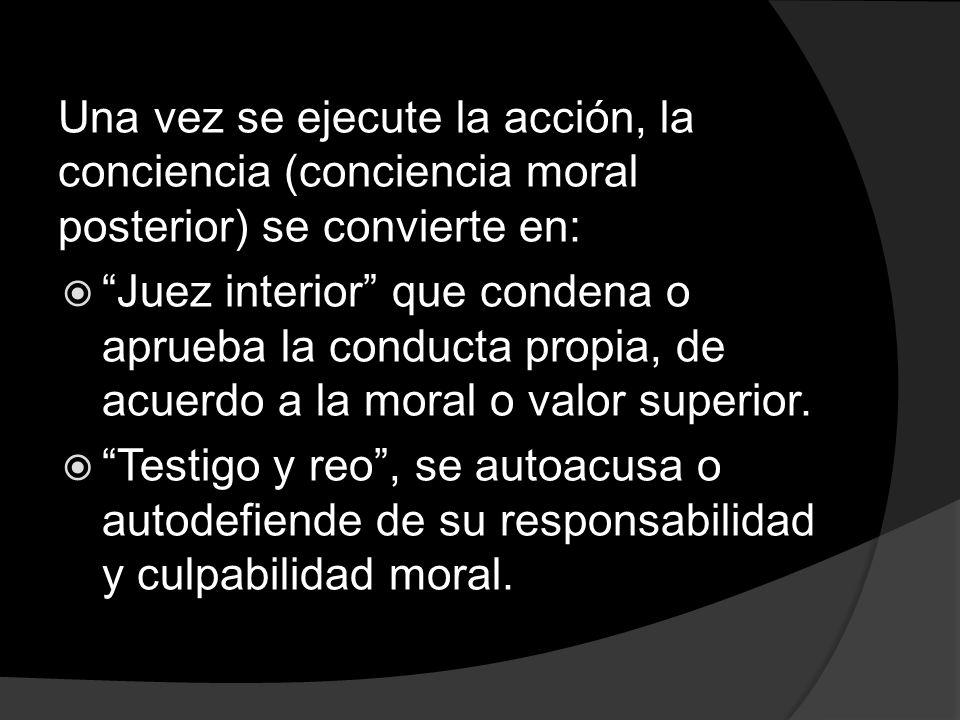 Una vez se ejecute la acción, la conciencia (conciencia moral posterior) se convierte en: Juez interior que condena o aprueba la conducta propia, de a