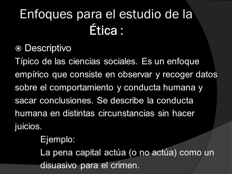 Enfoques para el estudio de la Ética : Descriptivo Típico de las ciencias sociales. Es un enfoque empírico que consiste en observar y recoger datos so