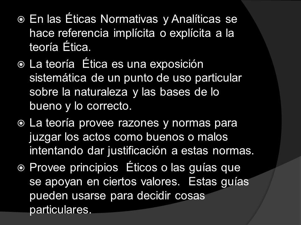 En las Éticas Normativas y Analíticas se hace referencia implícita o explícita a la teoría Ética. La teoría Ética es una exposición sistemática de un