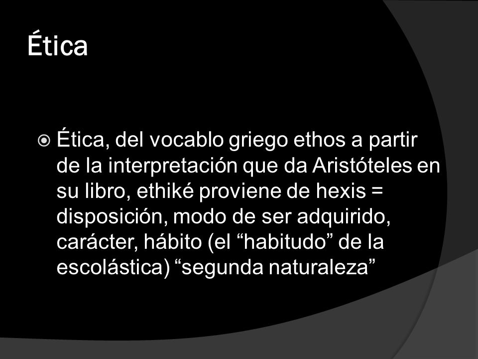 Ética Ética, del vocablo griego ethos a partir de la interpretación que da Aristóteles en su libro, ethiké proviene de hexis = disposición, modo de se